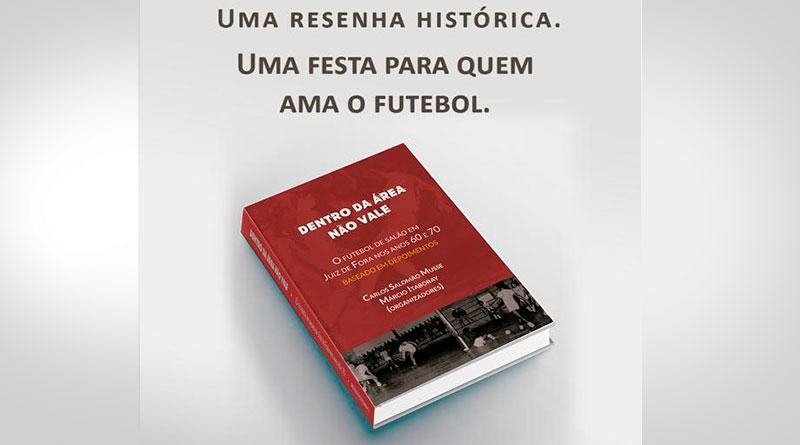 Dentro da area nao vale – o futebol de salão em Juiz de Fora nos anos 60 e 70 Carlos Salomão Musse e Márcio Itaboray - Livro aborda história do futebol de salão nos anos 60 e 70 em JF
